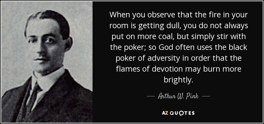 When you observe that the fire in your room is getting dull, you do not always put on more coal, but simply stir with the poker; so God often uses the black poker of adversity in order that the flames of devotion may burn more brightly. - Arthur W. Pink