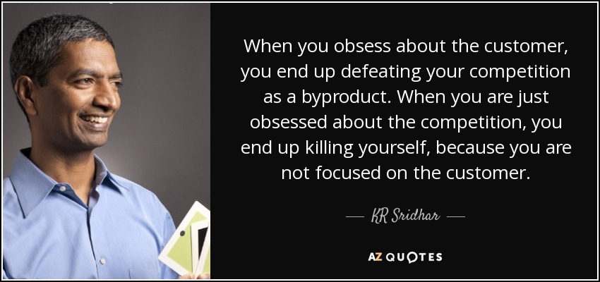 When you obsess about the customer, you end up defeating your competition as a byproduct. When you are just obsessed about the competition, you end up killing yourself, because you are not focused on the customer. - KR Sridhar