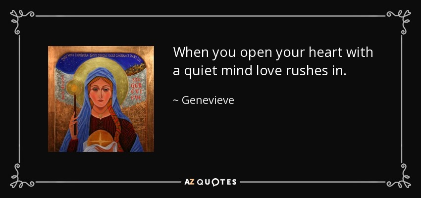 When you open your heart with a quiet mind love rushes in. - Genevieve