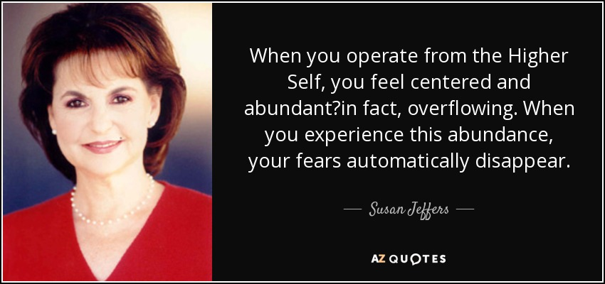 When you operate from the Higher Self, you feel centered and abundant?in fact, overflowing. When you experience this abundance, your fears automatically disappear. - Susan Jeffers