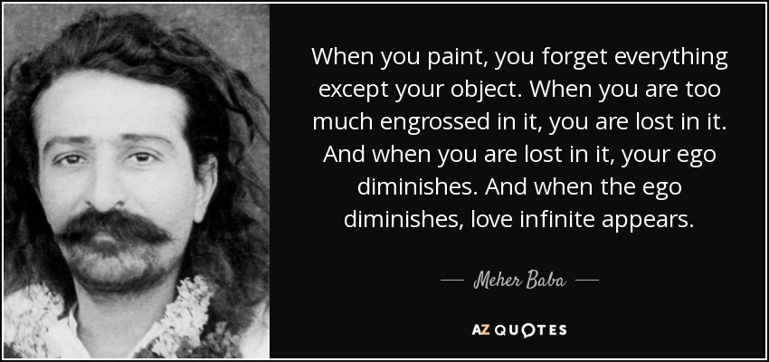 When you paint, you forget everything except your object. When you are too much engrossed in it, you are lost in it. And when you are lost in it, your ego diminishes. And when the ego diminishes, love infinite appears. - Meher Baba