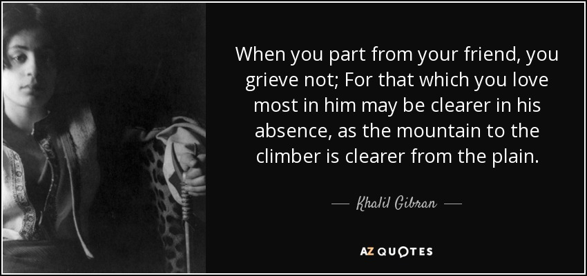 When you part from your friend, you grieve not; For that which you love most in him may be clearer in his absence, as the mountain to the climber is clearer from the plain. - Khalil Gibran