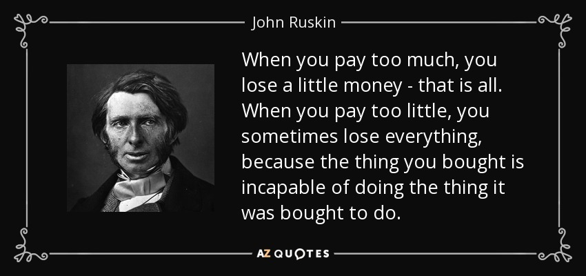 When you pay too much, you lose a little money - that is all. When you pay too little, you sometimes lose everything, because the thing you bought is incapable of doing the thing it was bought to do. - John Ruskin