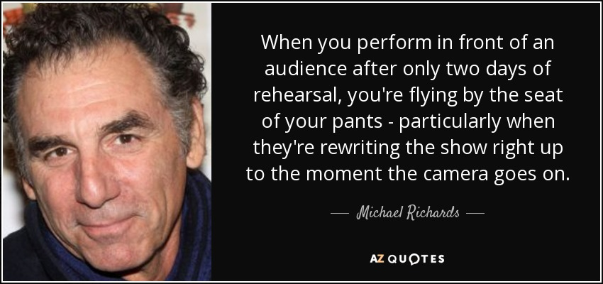 When you perform in front of an audience after only two days of rehearsal, you're flying by the seat of your pants - particularly when they're rewriting the show right up to the moment the camera goes on. - Michael Richards