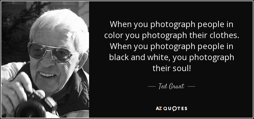 When you photograph people in color you photograph their clothes. When you photograph people in black and white, you photograph their soul! - Ted Grant