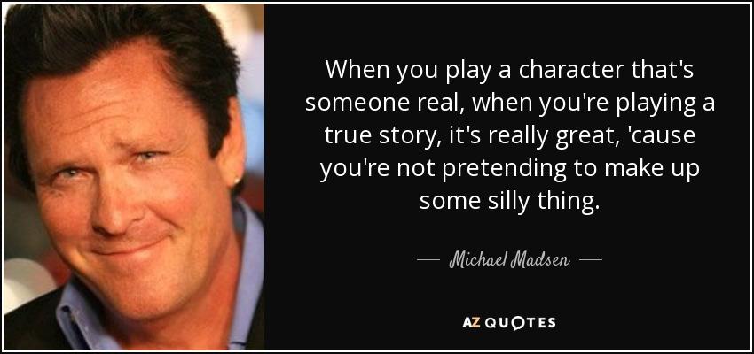 When you play a character that's someone real, when you're playing a true story, it's really great, 'cause you're not pretending to make up some silly thing. - Michael Madsen