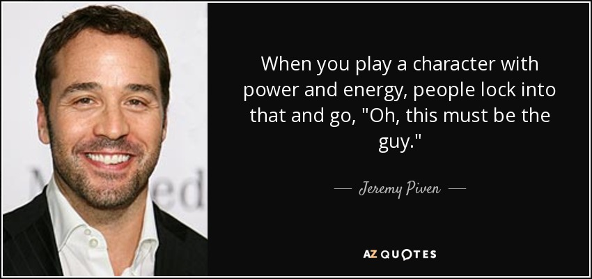 When you play a character with power and energy, people lock into that and go,