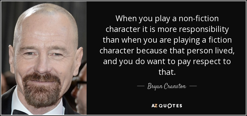 When you play a non-fiction character it is more responsibility than when you are playing a fiction character because that person lived, and you do want to pay respect to that. - Bryan Cranston
