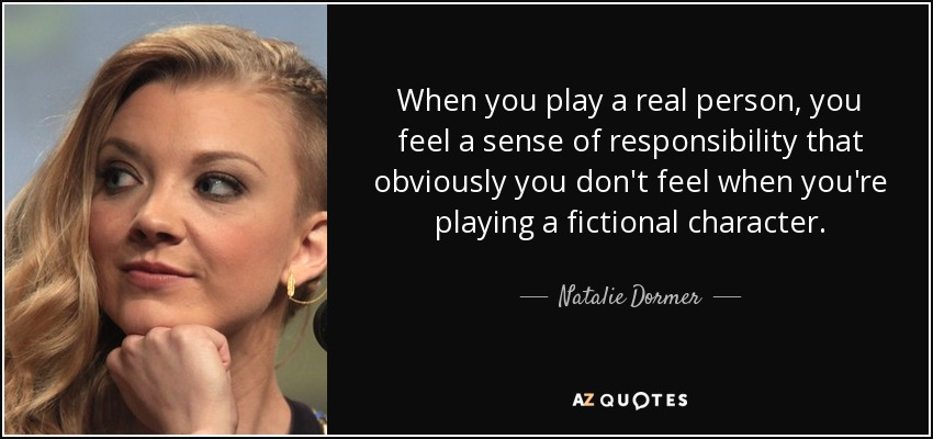 When you play a real person, you feel a sense of responsibility that obviously you don't feel when you're playing a fictional character. - Natalie Dormer