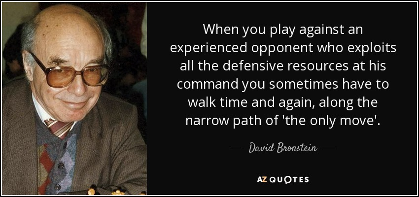 When you play against an experienced opponent who exploits all the defensive resources at his command you sometimes have to walk time and again, along the narrow path of 'the only move'. - David Bronstein