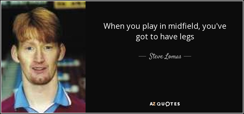 When you play in midfield, you've got to have legs - Steve Lomas