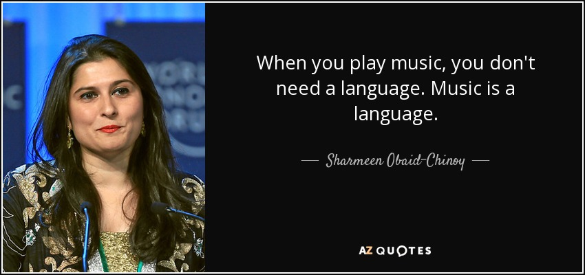 When you play music, you don't need a language. Music is a language. - Sharmeen Obaid-Chinoy