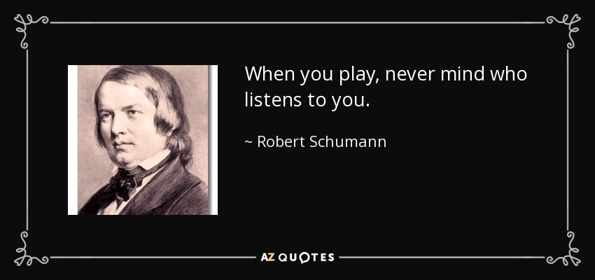 When you play, never mind who listens to you. - Robert Schumann