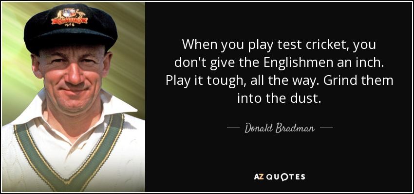 When you play test cricket, you don't give the Englishmen an inch. Play it tough, all the way. Grind them into the dust. - Donald Bradman