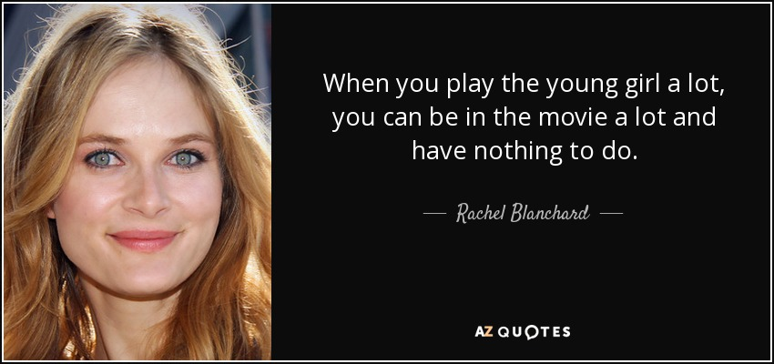 When you play the young girl a lot, you can be in the movie a lot and have nothing to do. - Rachel Blanchard