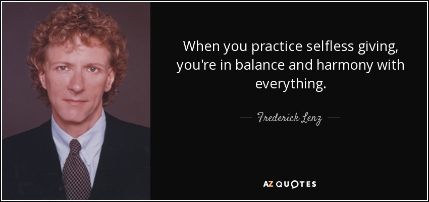When you practice selfless giving, you're in balance and harmony with everything. - Frederick Lenz
