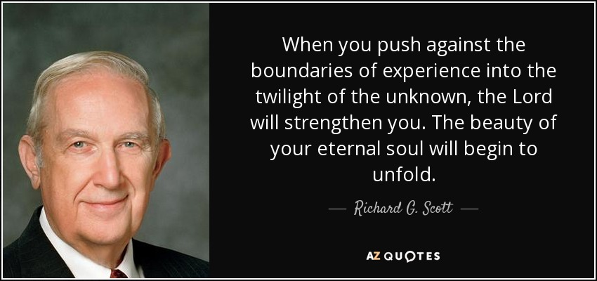 When you push against the boundaries of experience into the twilight of the unknown, the Lord will strengthen you. The beauty of your eternal soul will begin to unfold. - Richard G. Scott