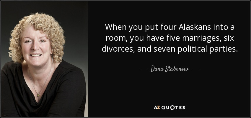 When you put four Alaskans into a room, you have five marriages, six divorces, and seven political parties. - Dana Stabenow