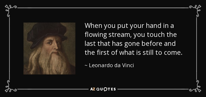 When you put your hand in a flowing stream, you touch the last that has gone before and the first of what is still to come. - Leonardo da Vinci