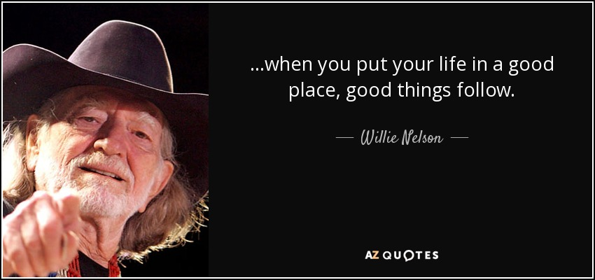 ...when you put your life in a good place, good things follow. - Willie Nelson
