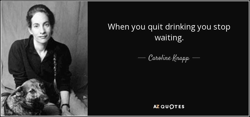 When you quit drinking you stop waiting. - Caroline Knapp