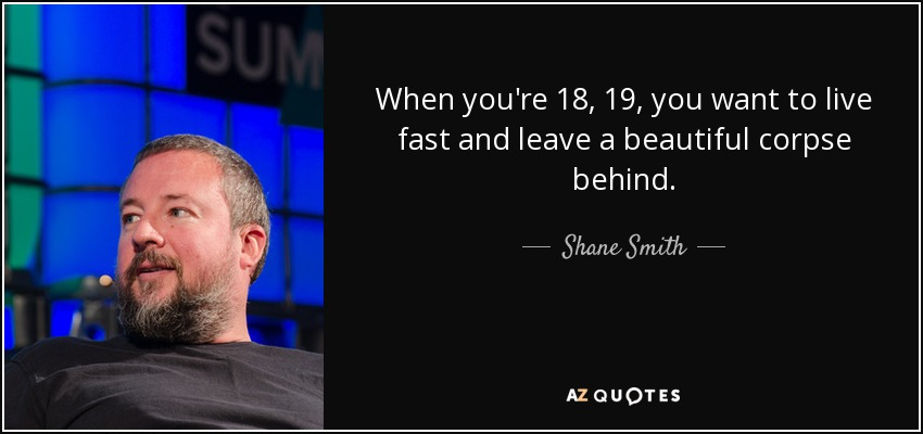 When you're 18, 19, you want to live fast and leave a beautiful corpse behind. - Shane Smith
