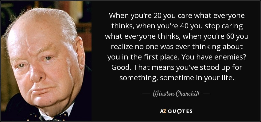 When you're 20 you care what everyone thinks, when you're 40 you stop caring what everyone thinks, when you're 60 you realize no one was ever thinking about you in the first place. You have enemies? Good. That means you've stood up for something, sometime in your life. - Winston Churchill
