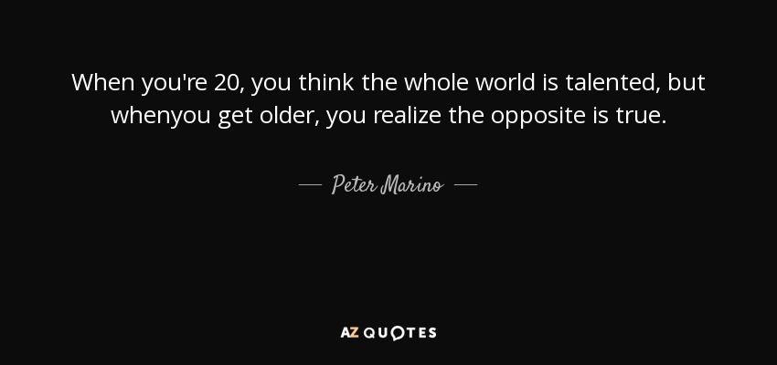 When you're 20, you think the whole world is talented, but whenyou get older, you realize the opposite is true. - Peter Marino
