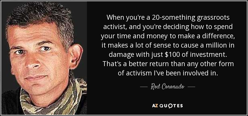 When you're a 20-something grassroots activist, and you're deciding how to spend your time and money to make a difference, it makes a lot of sense to cause a million in damage with just $100 of investment. That's a better return than any other form of activism I've been involved in. - Rod Coronado