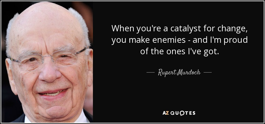 When you're a catalyst for change, you make enemies - and I'm proud of the ones I've got. - Rupert Murdoch