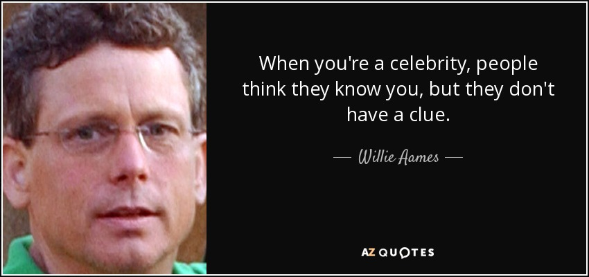 When you're a celebrity, people think they know you, but they don't have a clue. - Willie Aames
