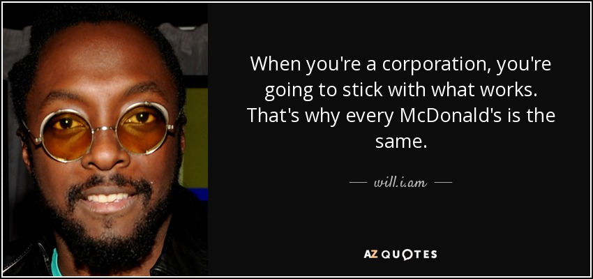 When you're a corporation, you're going to stick with what works. That's why every McDonald's is the same. - will.i.am