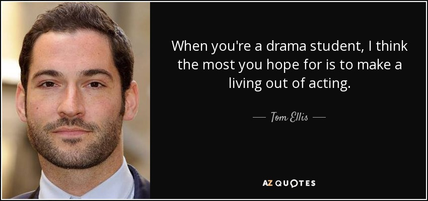 When you're a drama student, I think the most you hope for is to make a living out of acting. - Tom Ellis
