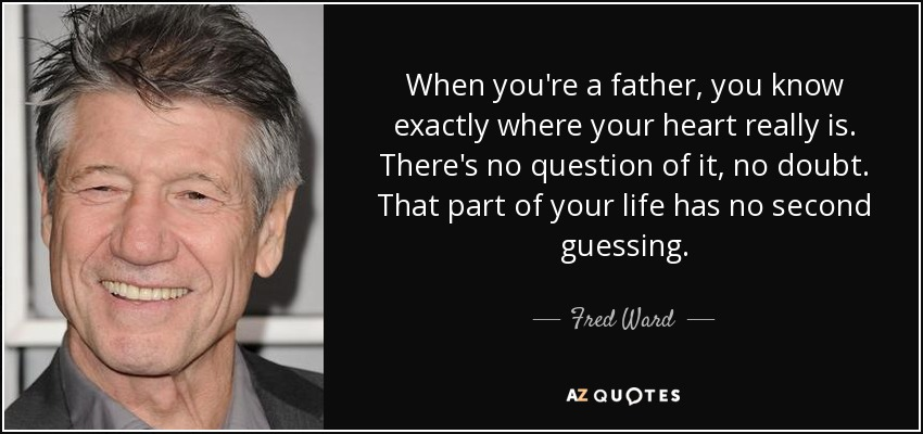 When you're a father, you know exactly where your heart really is. There's no question of it, no doubt. That part of your life has no second guessing. - Fred Ward