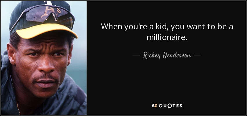 When you're a kid, you want to be a millionaire. - Rickey Henderson