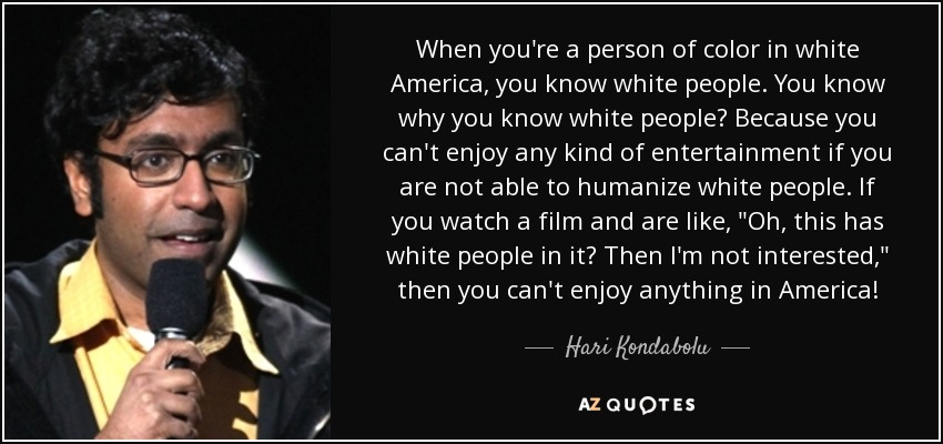 When you're a person of color in white America, you know white people. You know why you know white people? Because you can't enjoy any kind of entertainment if you are not able to humanize white people. If you watch a film and are like,