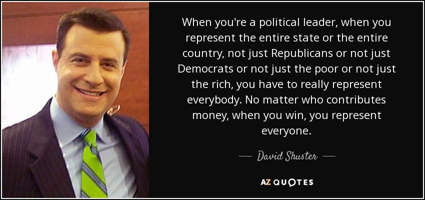 When you're a political leader, when you represent the entire state or the entire country, not just Republicans or not just Democrats or not just the poor or not just the rich, you have to really represent everybody. No matter who contributes money, when you win, you represent everyone. - David Shuster