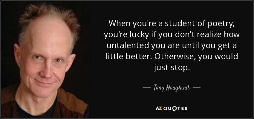 When you're a student of poetry, you're lucky if you don't realize how untalented you are until you get a little better. Otherwise, you would just stop. - Tony Hoagland
