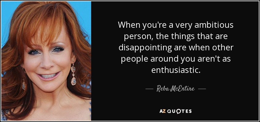 When you're a very ambitious person, the things that are disappointing are when other people around you aren't as enthusiastic. - Reba McEntire