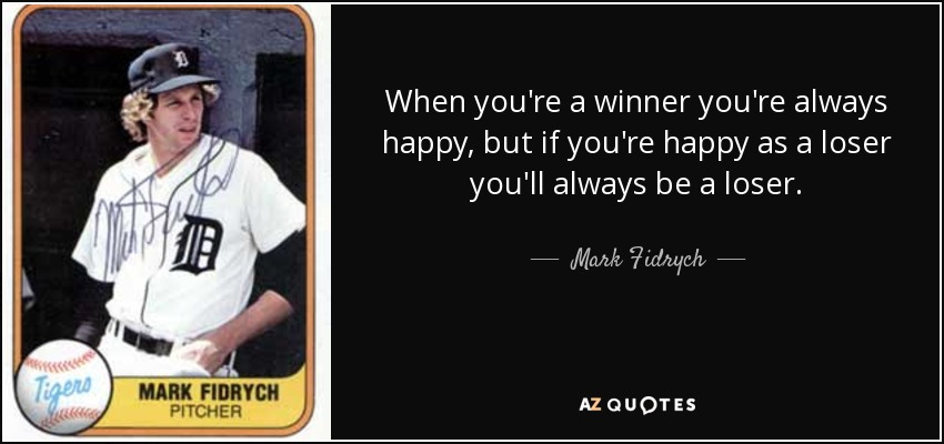 When you're a winner you're always happy, but if you're happy as a loser you'll always be a loser. - Mark Fidrych