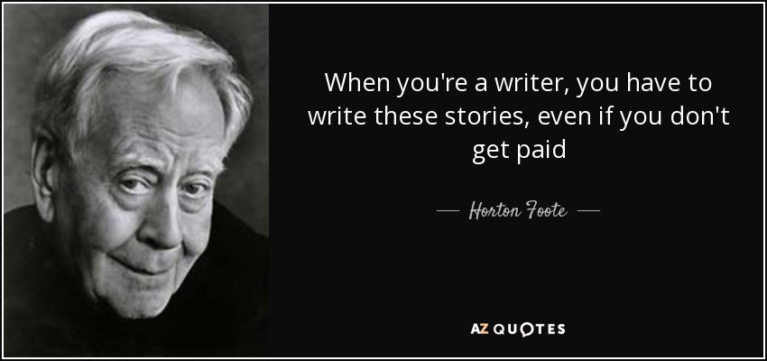 When you're a writer, you have to write these stories, even if you don't get paid - Horton Foote