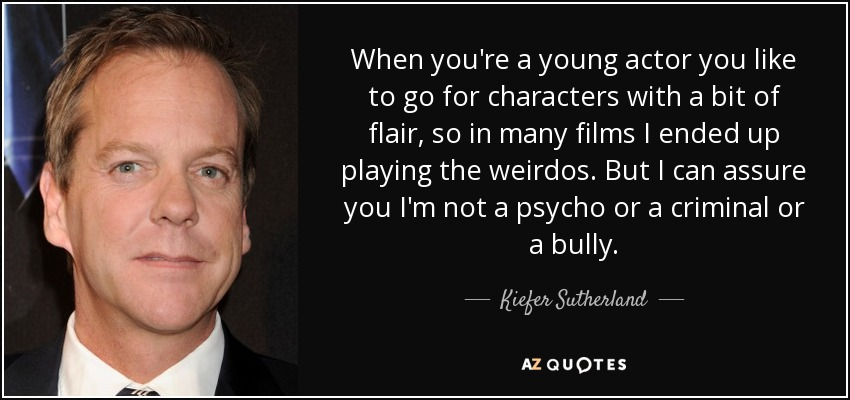 When you're a young actor you like to go for characters with a bit of flair, so in many films I ended up playing the weirdos. But I can assure you I'm not a psycho or a criminal or a bully. - Kiefer Sutherland