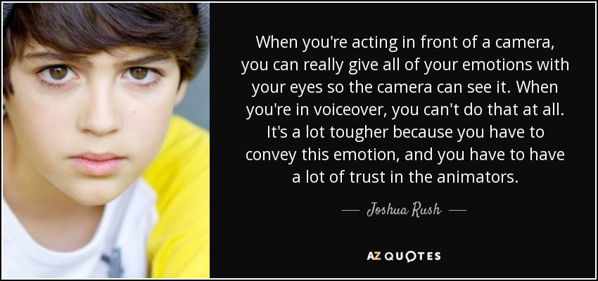 When you're acting in front of a camera, you can really give all of your emotions with your eyes so the camera can see it. When you're in voiceover, you can't do that at all. It's a lot tougher because you have to convey this emotion, and you have to have a lot of trust in the animators. - Joshua Rush