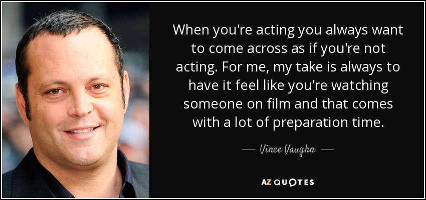 When you're acting you always want to come across as if you're not acting. For me, my take is always to have it feel like you're watching someone on film and that comes with a lot of preparation time. - Vince Vaughn