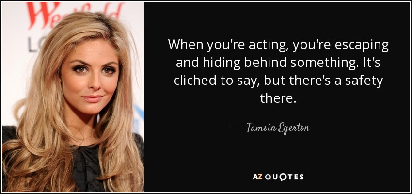 When you're acting, you're escaping and hiding behind something. It's cliched to say, but there's a safety there. - Tamsin Egerton