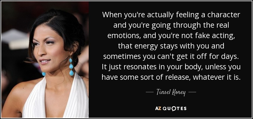 When you're actually feeling a character and you're going through the real emotions, and you're not fake acting, that energy stays with you and sometimes you can't get it off for days. It just resonates in your body, unless you have some sort of release, whatever it is. - Tinsel Korey