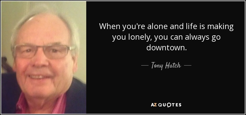 When you're alone and life is making you lonely, you can always go downtown. - Tony Hatch