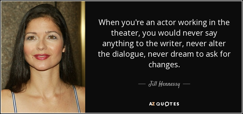 When you're an actor working in the theater, you would never say anything to the writer, never alter the dialogue, never dream to ask for changes. - Jill Hennessy