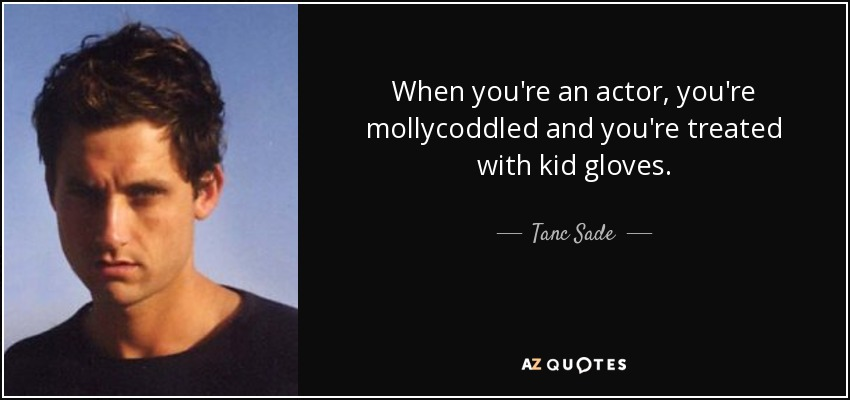 When you're an actor, you're mollycoddled and you're treated with kid gloves. - Tanc Sade