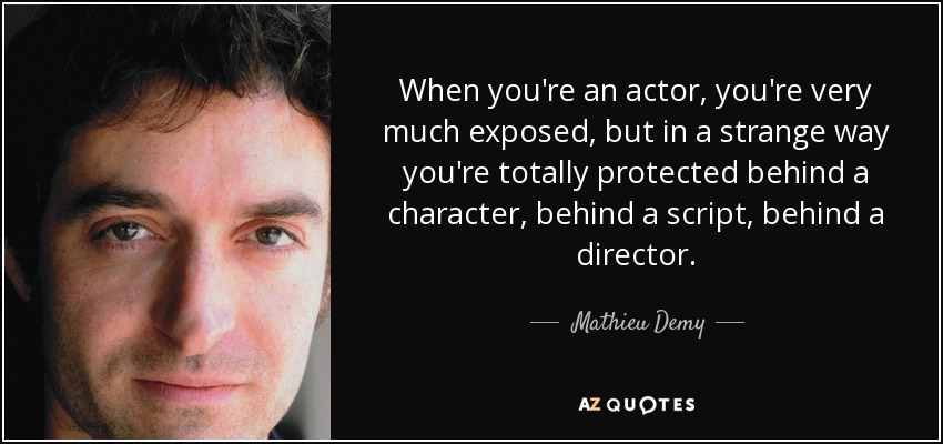 When you're an actor, you're very much exposed, but in a strange way you're totally protected behind a character, behind a script, behind a director. - Mathieu Demy